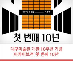 개관 10주년 기념 아카이브전 '첫 번째 10년'  2월 23일(화)부터 6월 27일(일)까지 4, 5전시실